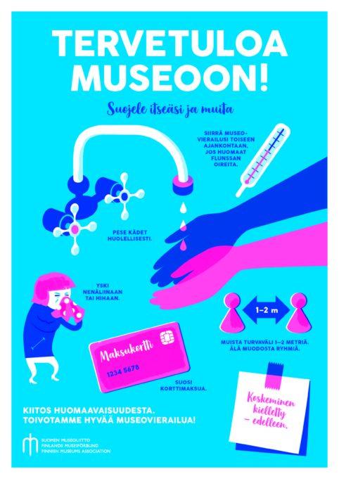 Suomen museoliiton ohjejuliste turvalliseen museokäyntiin. Siirrä museovierailusi toiseen ajankohtaan, jos huomaan flunssan oireita. Pese kädet huolellisesti. Yski nenäliinaan tai hihaan. Muista turvaväli 1-2 metriä. Älä muodosta ryhmiä. Suosi korttimaksua.